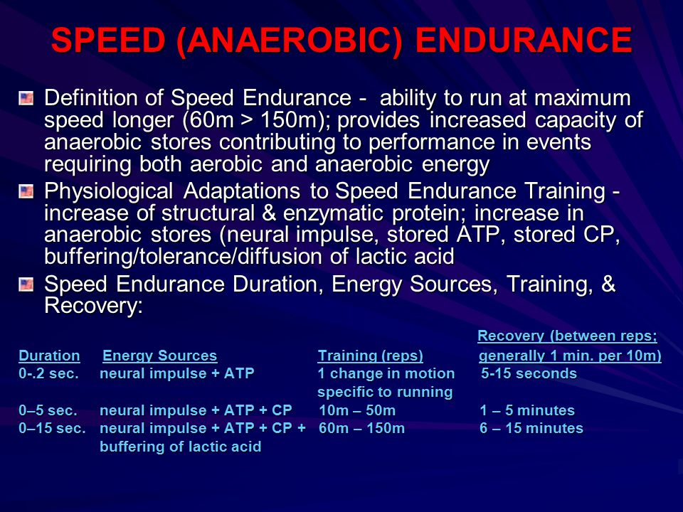 SPEED (ANAEROBIC) ENDURANCE Definition of Speed Endurance - ability to run at maximum speed longer (60m > 150m); provides increased capacity of anaero