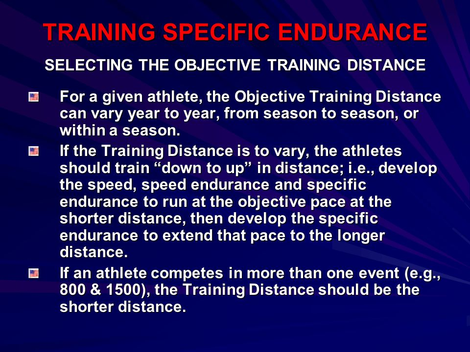 TRAINING SPECIFIC ENDURANCE SELECTING THE OBJECTIVE TRAINING DISTANCE For a given athlete, the Objective Training Distance can vary year to year, from