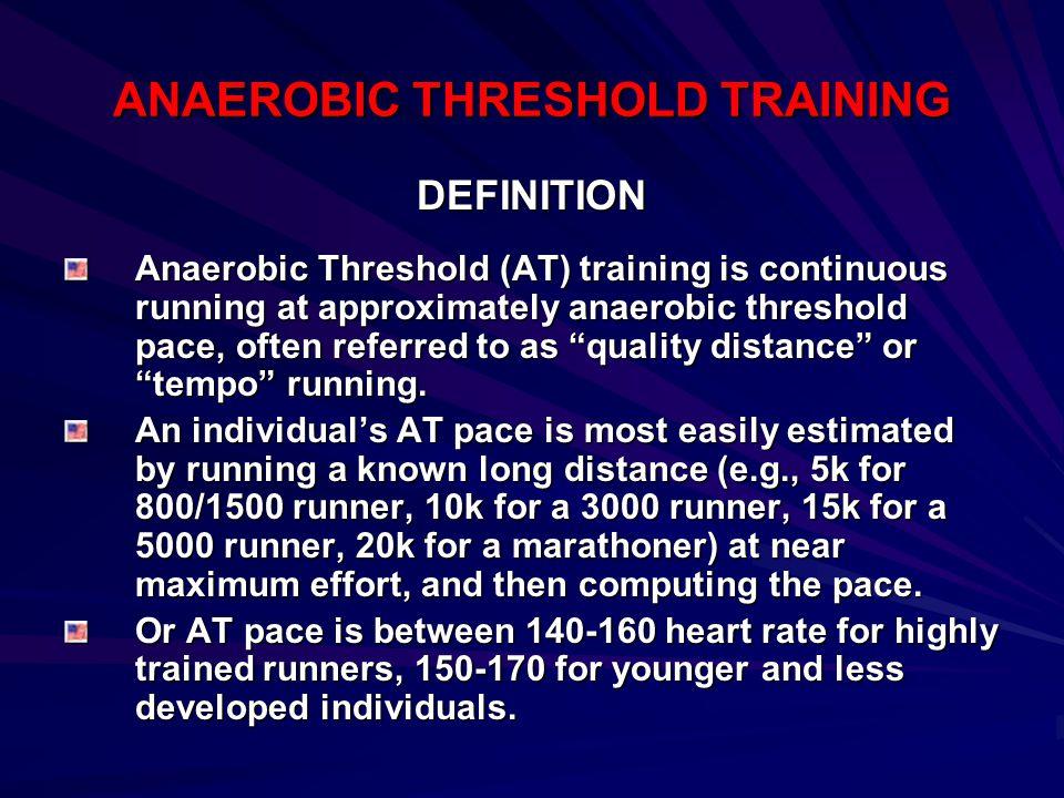 ANAEROBIC THRESHOLD TRAINING DEFINITION Anaerobic Threshold (AT) training is continuous running at approximately anaerobic threshold pace, often refer