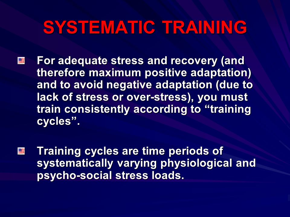 SYSTEMATIC TRAINING For adequate stress and recovery (and therefore maximum positive adaptation) and to avoid negative adaptation (due to lack of stre