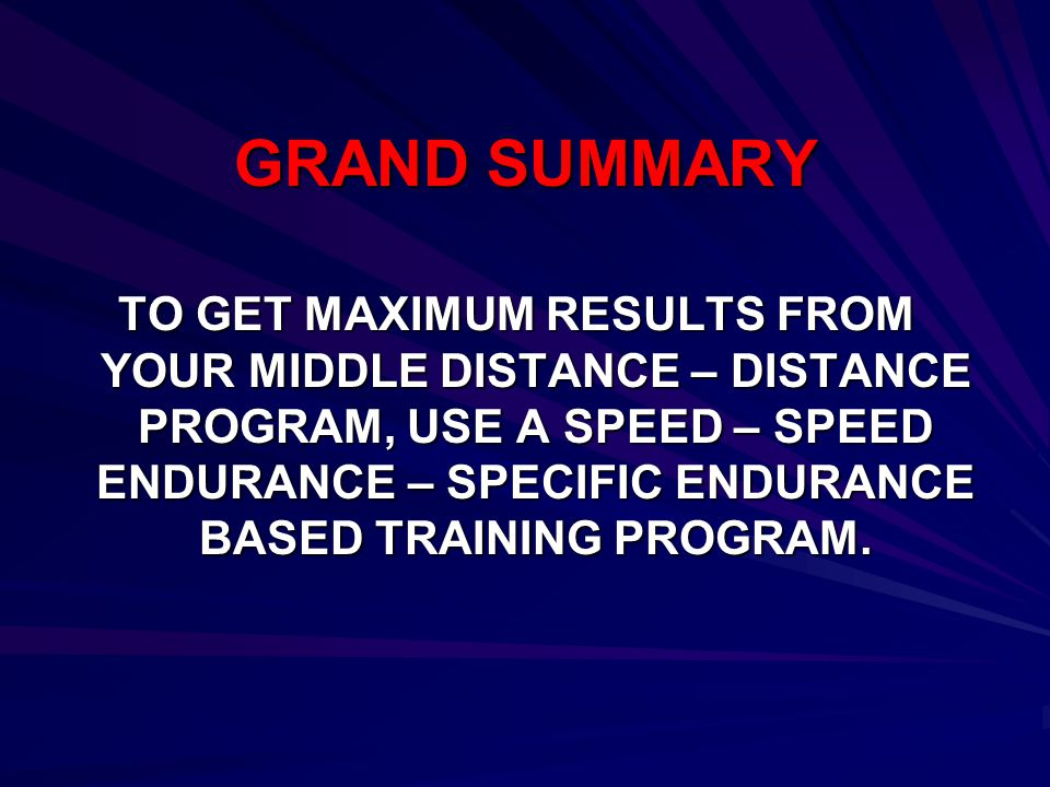 GRAND SUMMARY TO GET MAXIMUM RESULTS FROM YOUR MIDDLE DISTANCE – DISTANCE PROGRAM, USE A SPEED – SPEED ENDURANCE – SPECIFIC ENDURANCE BASED TRAINING P