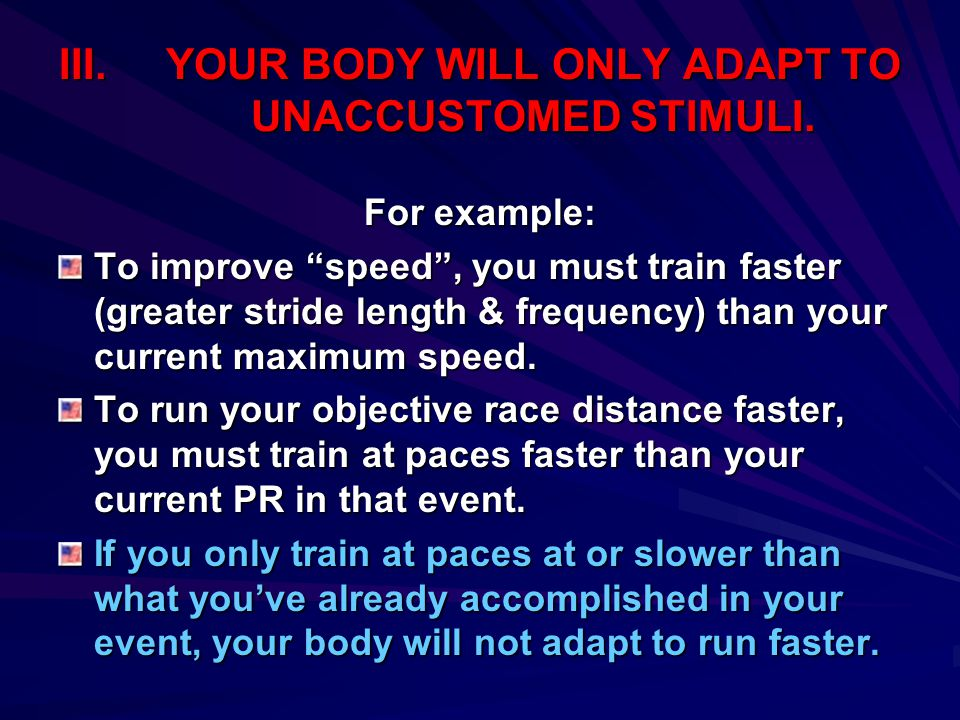 """III.YOUR BODY WILL ONLY ADAPT TO UNACCUSTOMED STIMULI. For example: To improve """"speed"""", you must train faster (greater stride length & frequency) than"""