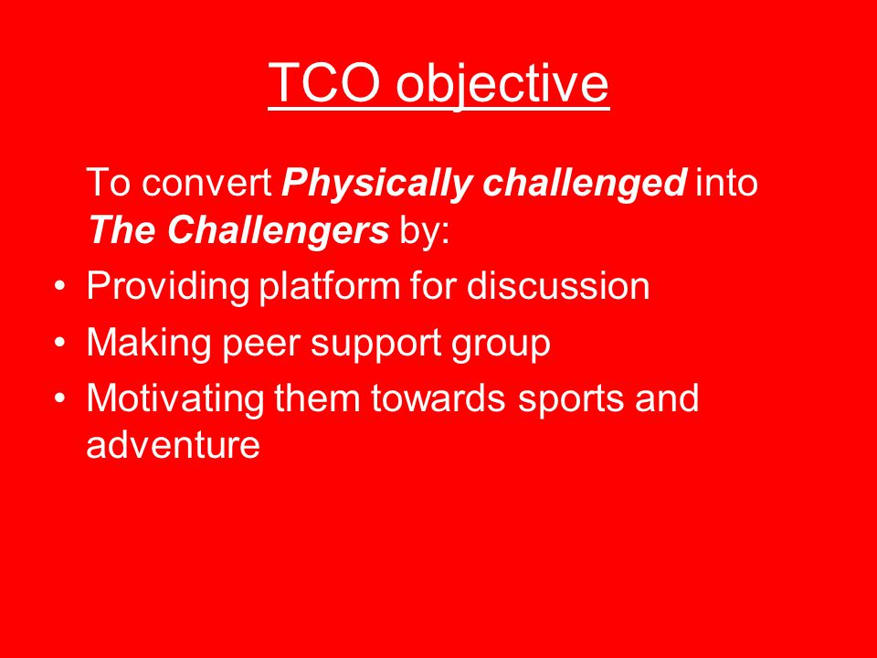 TCO objective To convert Physically challenged into The Challengers by: Providing platform for discussion Making peer support group Motivating them towards sports and adventure