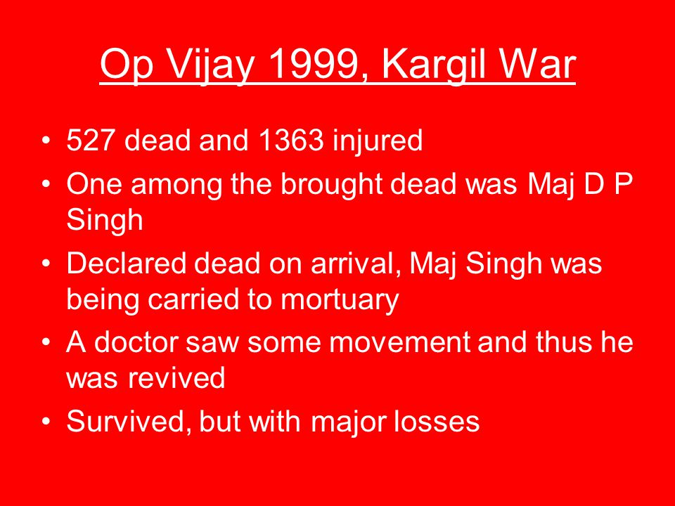Op Vijay 1999, Kargil War 527 dead and 1363 injured One among the brought dead was Maj D P Singh Declared dead on arrival, Maj Singh was being carried to mortuary A doctor saw some movement and thus he was revived Survived, but with major losses