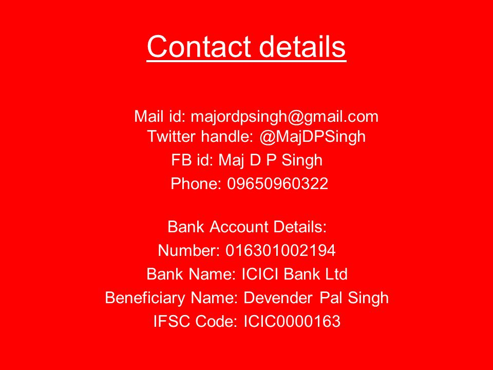Contact details Mail id: majordpsingh@gmail.com Twitter handle: @MajDPSingh FB id: Maj D P Singh Phone: 09650960322 Bank Account Details: Number: 016301002194 Bank Name: ICICI Bank Ltd Beneficiary Name: Devender Pal Singh IFSC Code: ICIC0000163