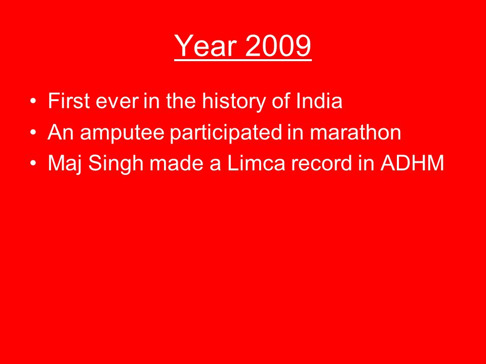 Year 2009 First ever in the history of India An amputee participated in marathon Maj Singh made a Limca record in ADHM