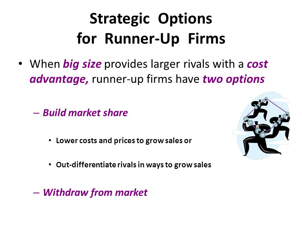 Strategic Options for Runner-Up Firms When big size provides larger rivals with a cost advantage, runner-up firms have two options – Build market shar