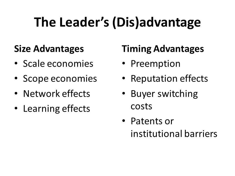 The Leader's (Dis)advantage Size Advantages Scale economies Scope economies Network effects Learning effects Timing Advantages Preemption Reputation e