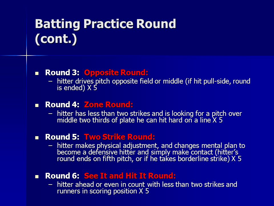 Batting Practice Round (cont.) Round 3: Opposite Round: Round 3: Opposite Round: –hitter drives pitch opposite field or middle (if hit pull-side, round is ended) X 5 Round 4: Zone Round: Round 4: Zone Round: –hitter has less than two strikes and is looking for a pitch over middle two thirds of plate he can hit hard on a line X 5 Round 5: Two Strike Round: Round 5: Two Strike Round: –hitter makes physical adjustment, and changes mental plan to become a defensive hitter and simply make contact (hitter's round ends on fifth pitch, or if he takes borderline strike) X 5 Round 6: See It and Hit It Round: Round 6: See It and Hit It Round: –hitter ahead or even in count with less than two strikes and runners in scoring position X 5