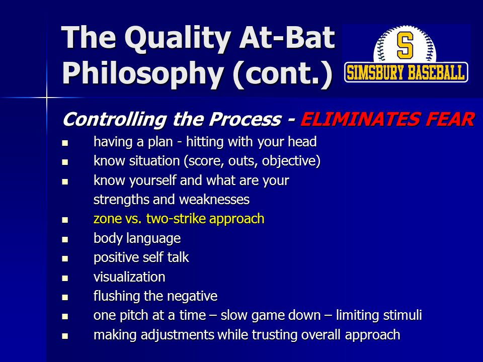 The Quality At-Bat Philosophy (cont.) Controlling the Process - ELIMINATES FEAR having a plan - hitting with your head having a plan - hitting with your head know situation (score, outs, objective) know situation (score, outs, objective) know yourself and what are your know yourself and what are your strengths and weaknesses zone vs.