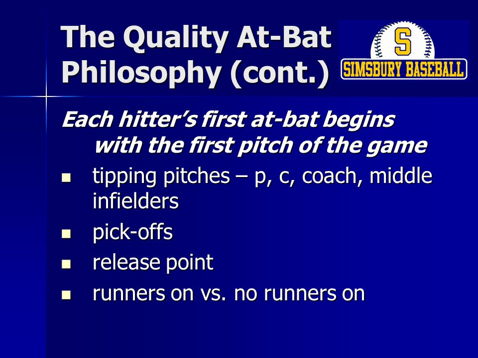 The Quality At-Bat Philosophy (cont.) Each hitter's first at-bat begins with the first pitch of the game tipping pitches – p, c, coach, middle infielders tipping pitches – p, c, coach, middle infielders pick-offs pick-offs release point release point runners on vs.