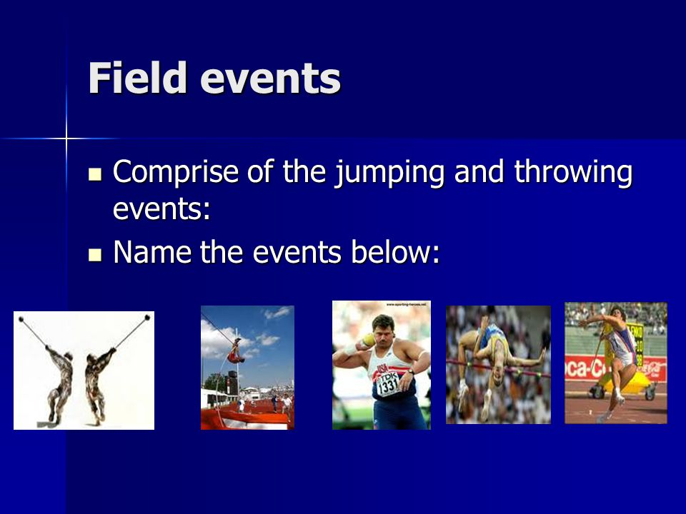 Field events Comprise of the jumping and throwing events: Comprise of the jumping and throwing events: Name the events below: Name the events below: