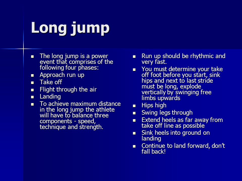 Long jump The long jump is a power event that comprises of the following four phases: The long jump is a power event that comprises of the following f