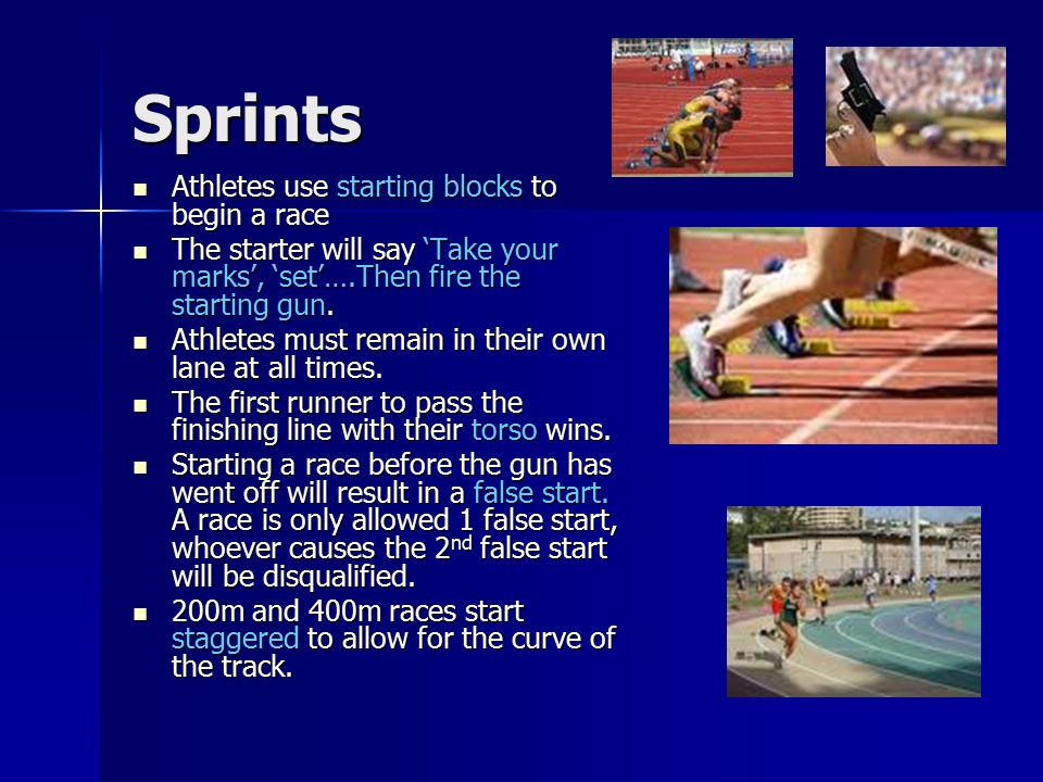 Sprints Athletes use starting blocks to begin a race Athletes use starting blocks to begin a race The starter will say 'Take your marks', 'set'….Then