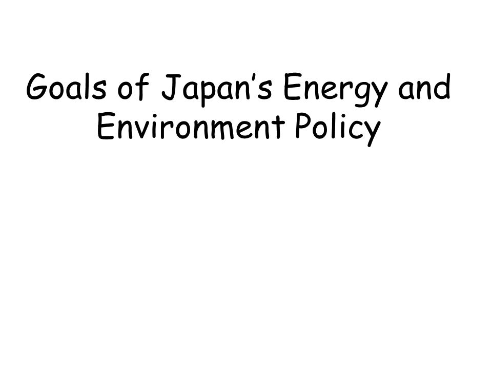 Goals of Japan's Energy and Environment Policy