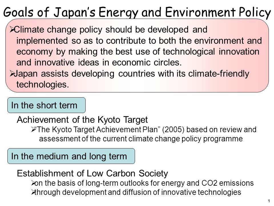 Establishment of Low Carbon Society  on the basis of long-term outlooks for energy and CO2 emissions  through development and diffusion of innovative technologies In the medium and long term In the short term Achievement of the Kyoto Target  The Kyoto Target Achievement Plan (2005) based on review and assessment of the current climate change policy programme  Climate change policy should be developed and implemented so as to contribute to both the environment and economy by making the best use of technological innovation and innovative ideas in economic circles.