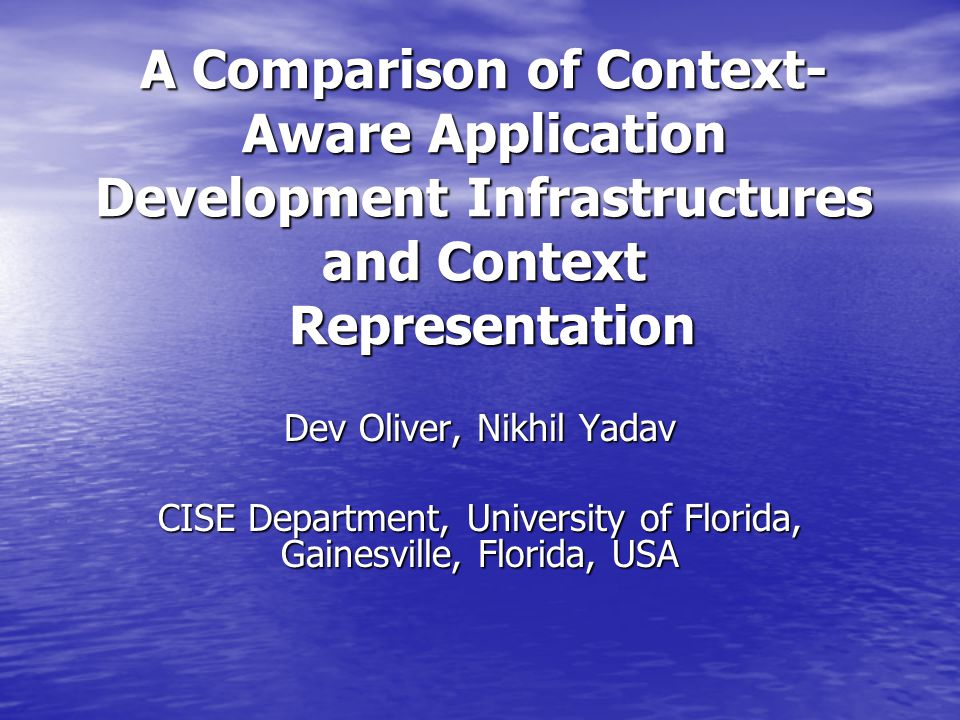 A Comparison of Context- Aware Application Development Infrastructures and Context Representation Dev Oliver, Nikhil Yadav CISE Department, University of Florida, Gainesville, Florida, USA