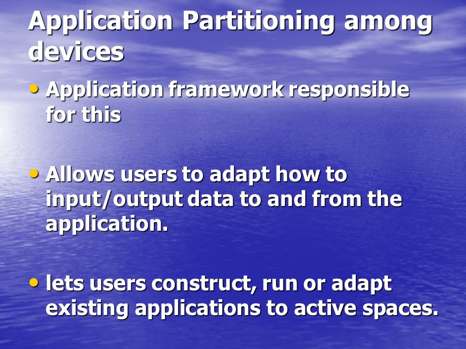 Application Partitioning among devices Application framework responsible for this Application framework responsible for this Allows users to adapt how to input/output data to and from the application.