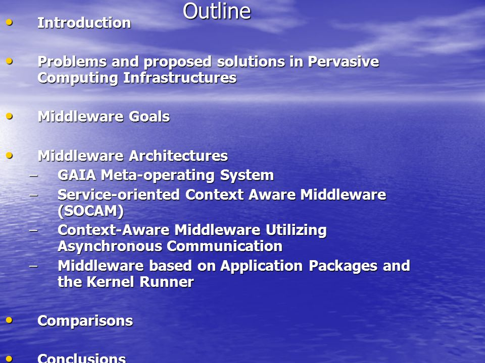 Outline Introduction Introduction Problems and proposed solutions in Pervasive Computing Infrastructures Problems and proposed solutions in Pervasive Computing Infrastructures Middleware Goals Middleware Goals Middleware Architectures Middleware Architectures –GAIA Meta-operating System –Service-oriented Context Aware Middleware (SOCAM) –Context-Aware Middleware Utilizing Asynchronous Communication –Middleware based on Application Packages and the Kernel Runner Comparisons Comparisons Conclusions Conclusions