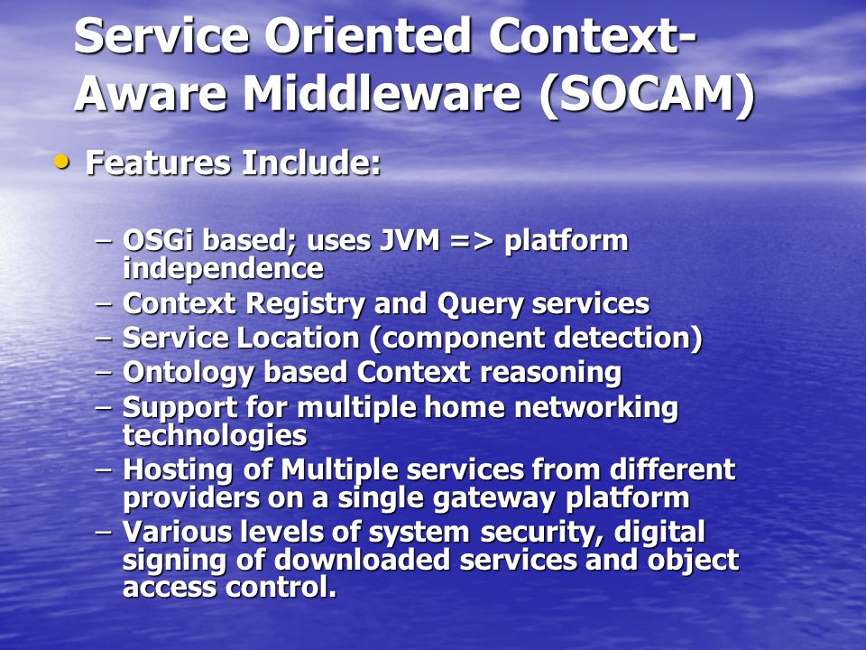 Service Oriented Context- Aware Middleware (SOCAM) Features Include: Features Include: –OSGi based; uses JVM => platform independence –Context Registry and Query services –Service Location (component detection) –Ontology based Context reasoning –Support for multiple home networking technologies –Hosting of Multiple services from different providers on a single gateway platform –Various levels of system security, digital signing of downloaded services and object access control.