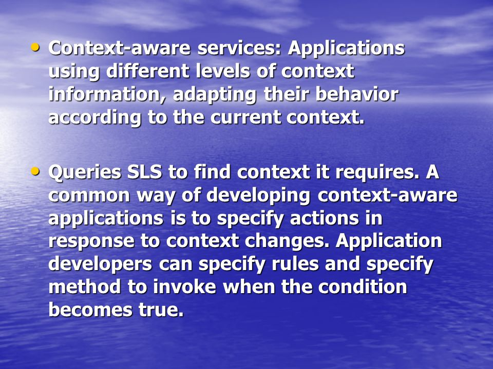 Context-aware services: Applications using different levels of context information, adapting their behavior according to the current context.