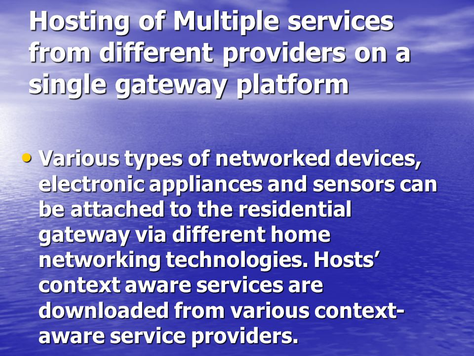 Hosting of Multiple services from different providers on a single gateway platform Various types of networked devices, electronic appliances and sensors can be attached to the residential gateway via different home networking technologies.