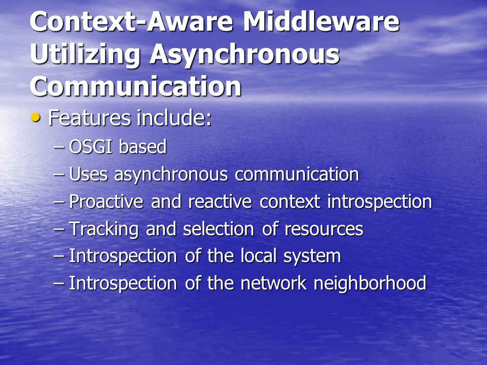Context-Aware Middleware Utilizing Asynchronous Communication Features include: Features include: –OSGI based –Uses asynchronous communication –Proactive and reactive context introspection –Tracking and selection of resources –Introspection of the local system –Introspection of the network neighborhood