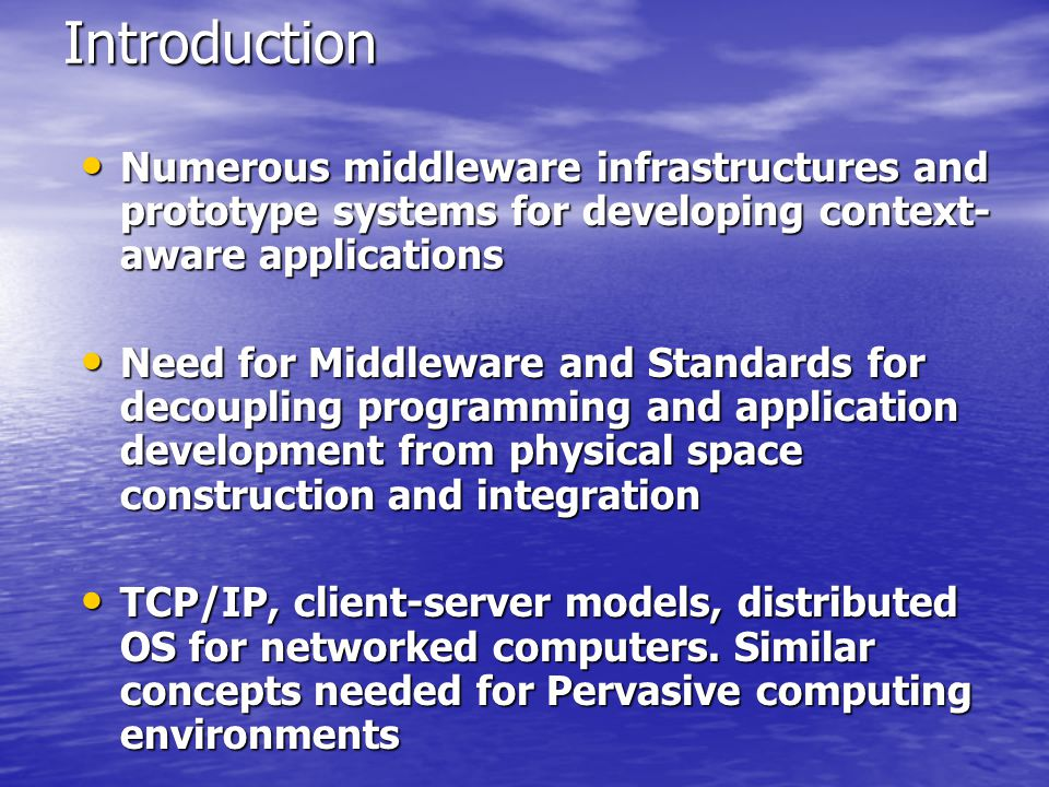 Introduction Numerous middleware infrastructures and prototype systems for developing context- aware applications Numerous middleware infrastructures and prototype systems for developing context- aware applications Need for Middleware and Standards for decoupling programming and application development from physical space construction and integration Need for Middleware and Standards for decoupling programming and application development from physical space construction and integration TCP/IP, client-server models, distributed OS for networked computers.