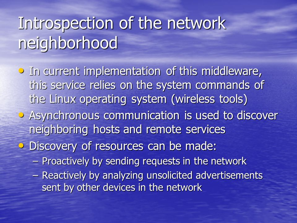 Introspection of the network neighborhood In current implementation of this middleware, this service relies on the system commands of the Linux operating system (wireless tools) In current implementation of this middleware, this service relies on the system commands of the Linux operating system (wireless tools) Asynchronous communication is used to discover neighboring hosts and remote services Asynchronous communication is used to discover neighboring hosts and remote services Discovery of resources can be made: Discovery of resources can be made: –Proactively by sending requests in the network –Reactively by analyzing unsolicited advertisements sent by other devices in the network
