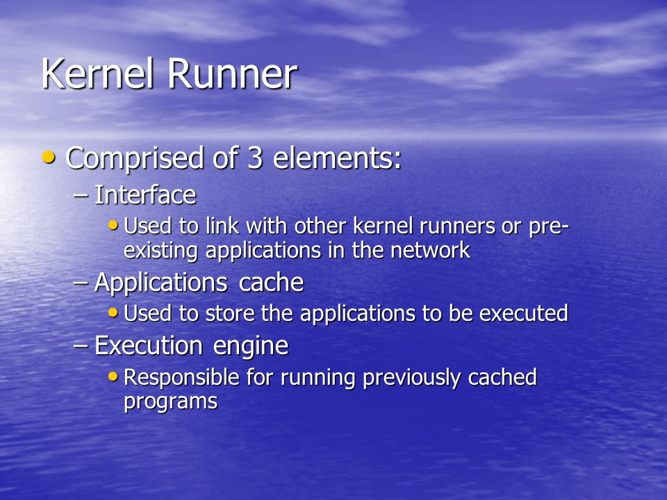 Kernel Runner Comprised of 3 elements: Comprised of 3 elements: –Interface Used to link with other kernel runners or pre- existing applications in the network Used to link with other kernel runners or pre- existing applications in the network –Applications cache Used to store the applications to be executed Used to store the applications to be executed –Execution engine Responsible for running previously cached programs Responsible for running previously cached programs
