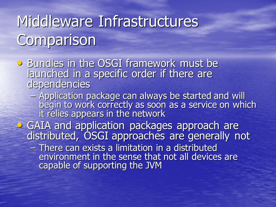 Middleware Infrastructures Comparison Bundles in the OSGI framework must be launched in a specific order if there are dependencies Bundles in the OSGI framework must be launched in a specific order if there are dependencies –Application package can always be started and will begin to work correctly as soon as a service on which it relies appears in the network GAIA and application packages approach are distributed, OSGI approaches are generally not GAIA and application packages approach are distributed, OSGI approaches are generally not –There can exists a limitation in a distributed environment in the sense that not all devices are capable of supporting the JVM