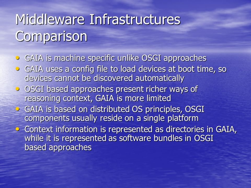 Middleware Infrastructures Comparison GAIA is machine specific unlike OSGI approaches GAIA is machine specific unlike OSGI approaches GAIA uses a config file to load devices at boot time, so devices cannot be discovered automatically GAIA uses a config file to load devices at boot time, so devices cannot be discovered automatically OSGI based approaches present richer ways of reasoning context, GAIA is more limited OSGI based approaches present richer ways of reasoning context, GAIA is more limited GAIA is based on distributed OS principles, OSGI components usually reside on a single platform GAIA is based on distributed OS principles, OSGI components usually reside on a single platform Context information is represented as directories in GAIA, while it is represented as software bundles in OSGI based approaches Context information is represented as directories in GAIA, while it is represented as software bundles in OSGI based approaches