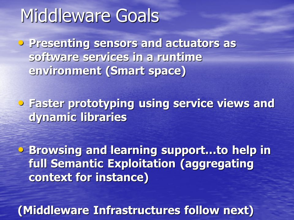 Middleware Goals Presenting sensors and actuators as software services in a runtime environment (Smart space) Presenting sensors and actuators as software services in a runtime environment (Smart space) Faster prototyping using service views and dynamic libraries Faster prototyping using service views and dynamic libraries Browsing and learning support…to help in full Semantic Exploitation (aggregating context for instance) Browsing and learning support…to help in full Semantic Exploitation (aggregating context for instance) (Middleware Infrastructures follow next)