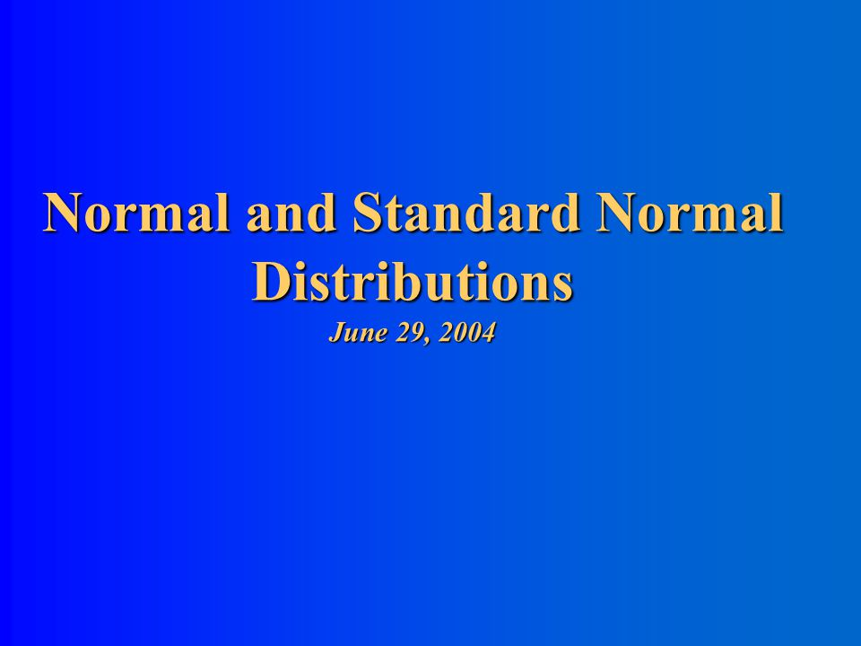 Normal and Standard Normal Distributions June 29, 2004