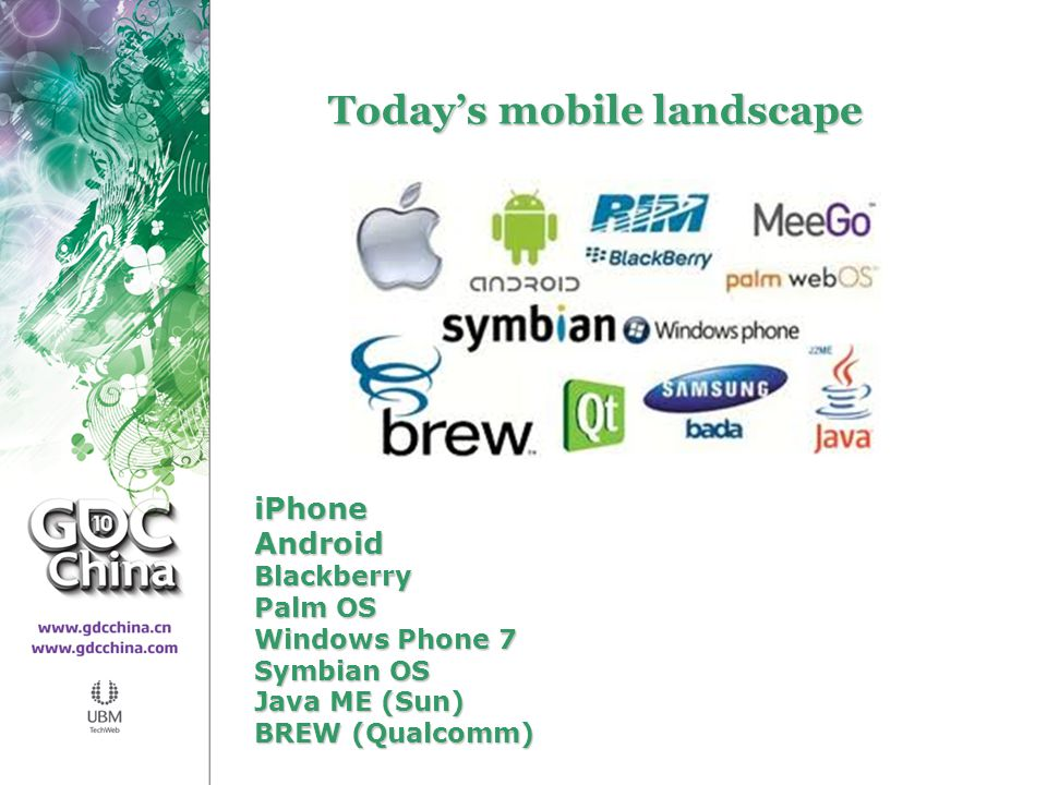 Mobile Today's mobile landscape iPhoneAndroidBlackberry Palm OS Windows Phone 7 Symbian OS Java ME (Sun) BREW (Qualcomm)