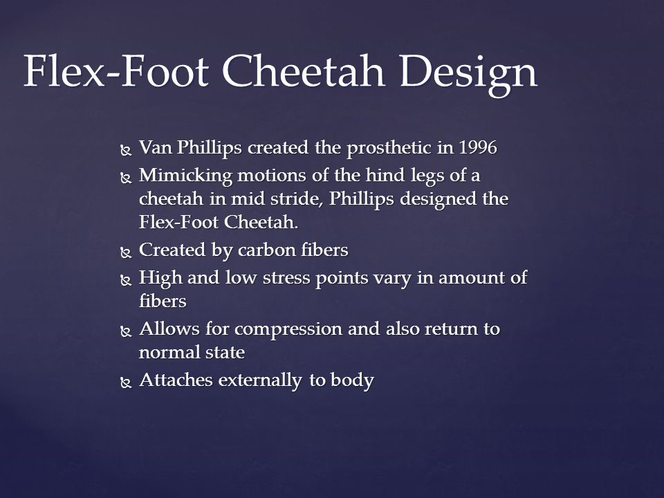  Van Phillips created the prosthetic in 1996  Mimicking motions of the hind legs of a cheetah in mid stride, Phillips designed the Flex-Foot Cheetah.