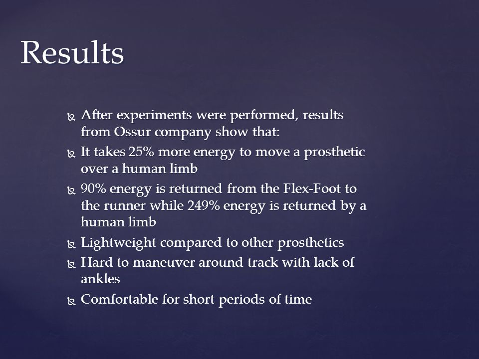  After experiments were performed, results from Ossur company show that:  It takes 25% more energy to move a prosthetic over a human limb  90% energy is returned from the Flex-Foot to the runner while 249% energy is returned by a human limb  Lightweight compared to other prosthetics  Hard to maneuver around track with lack of ankles  Comfortable for short periods of time Results