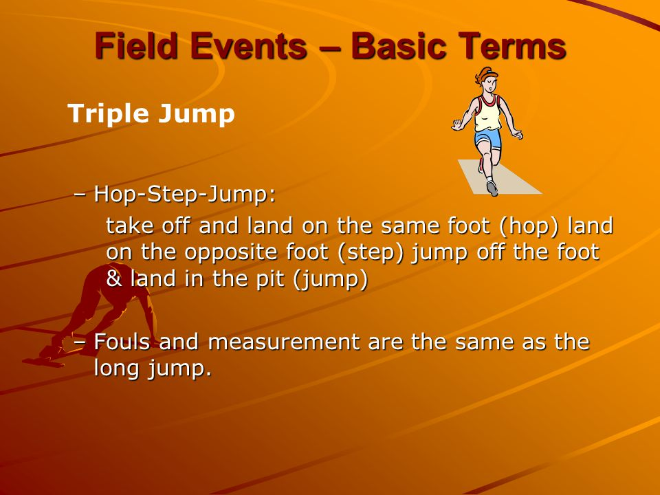 –Hop-Step-Jump: take off and land on the same foot (hop) land on the opposite foot (step) jump off the foot & land in the pit (jump) –Fouls and measur