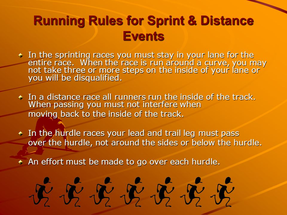 Running Rules for Sprint & Distance Events In the sprinting races you must stay in your lane for the entire race.