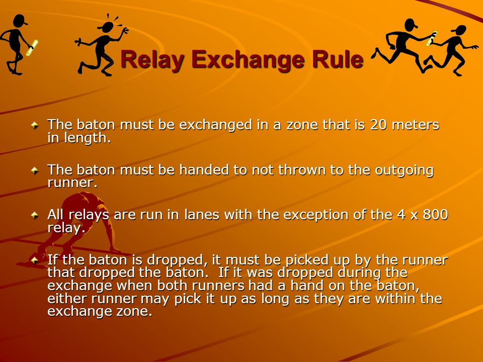 Relay Exchange Rule The baton must be exchanged in a zone that is 20 meters in length. The baton must be handed to not thrown to the outgoing runner.