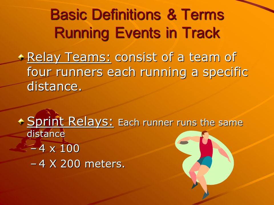 Basic Definitions & Terms Running Events in Track Relay Teams: consist of a team of four runners each running a specific distance. Sprint Relays: Each