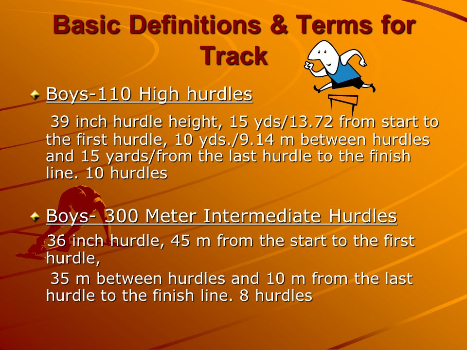Basic Definitions & Terms for Track Boys-110 High hurdles 39 inch hurdle height, 15 yds/13.72 from start to the first hurdle, 10 yds./9.14 m between hurdles and 15 yards/from the last hurdle to the finish line.
