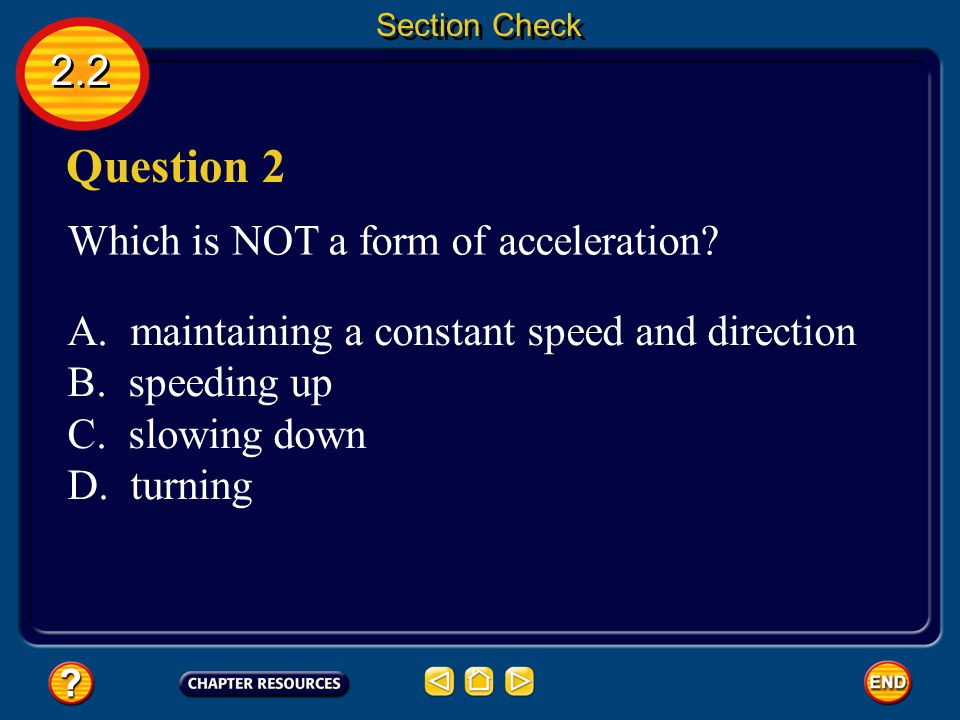 2.2 Answer The correct answer is velocity. Acceleration occurs when an object changes its speed, direction, or both. Section Check