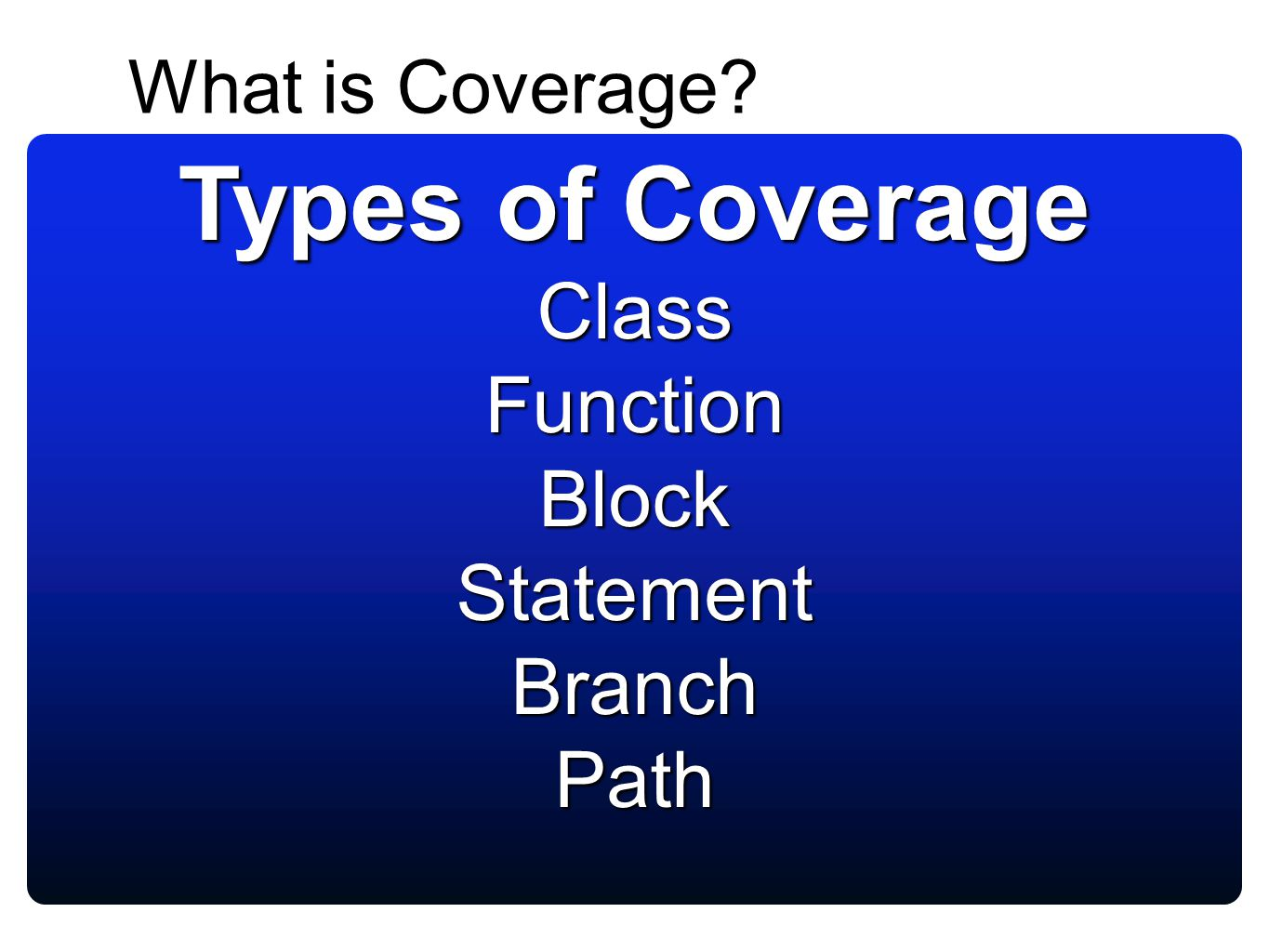 What is Coverage? An indication of how much we are testing Having good code coverage does not mean we have good tests A IF a==1 OR b==1 IF a==b B C C
