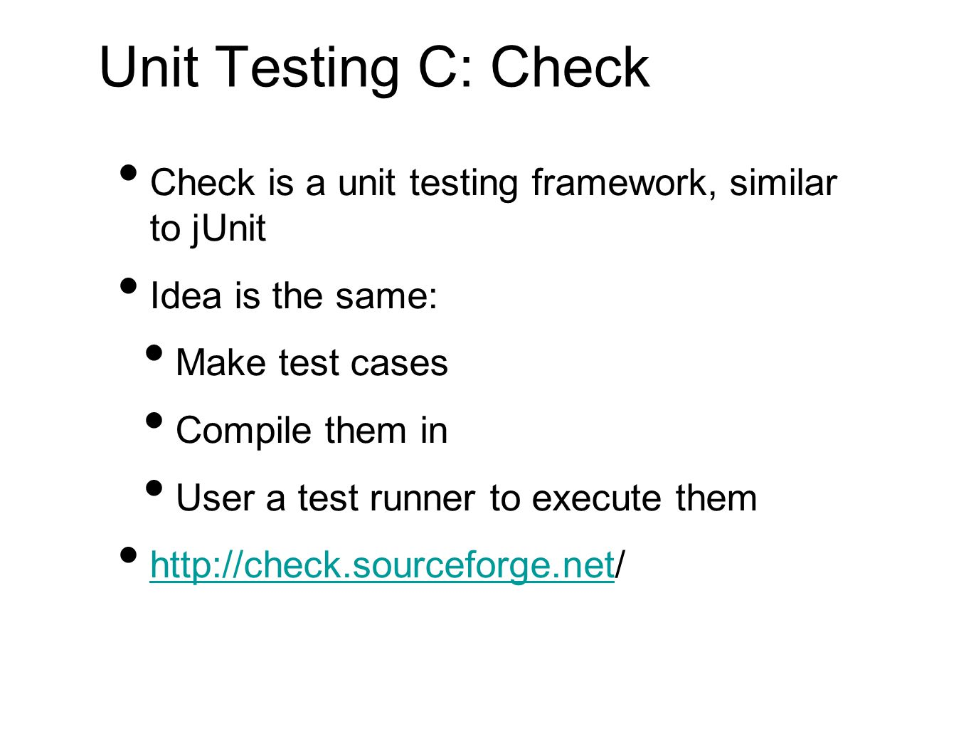 Unit Testing C: Check Check is a unit testing framework, similar to jUnit Idea is the same: Make test cases Compile them in User a test runner to exec