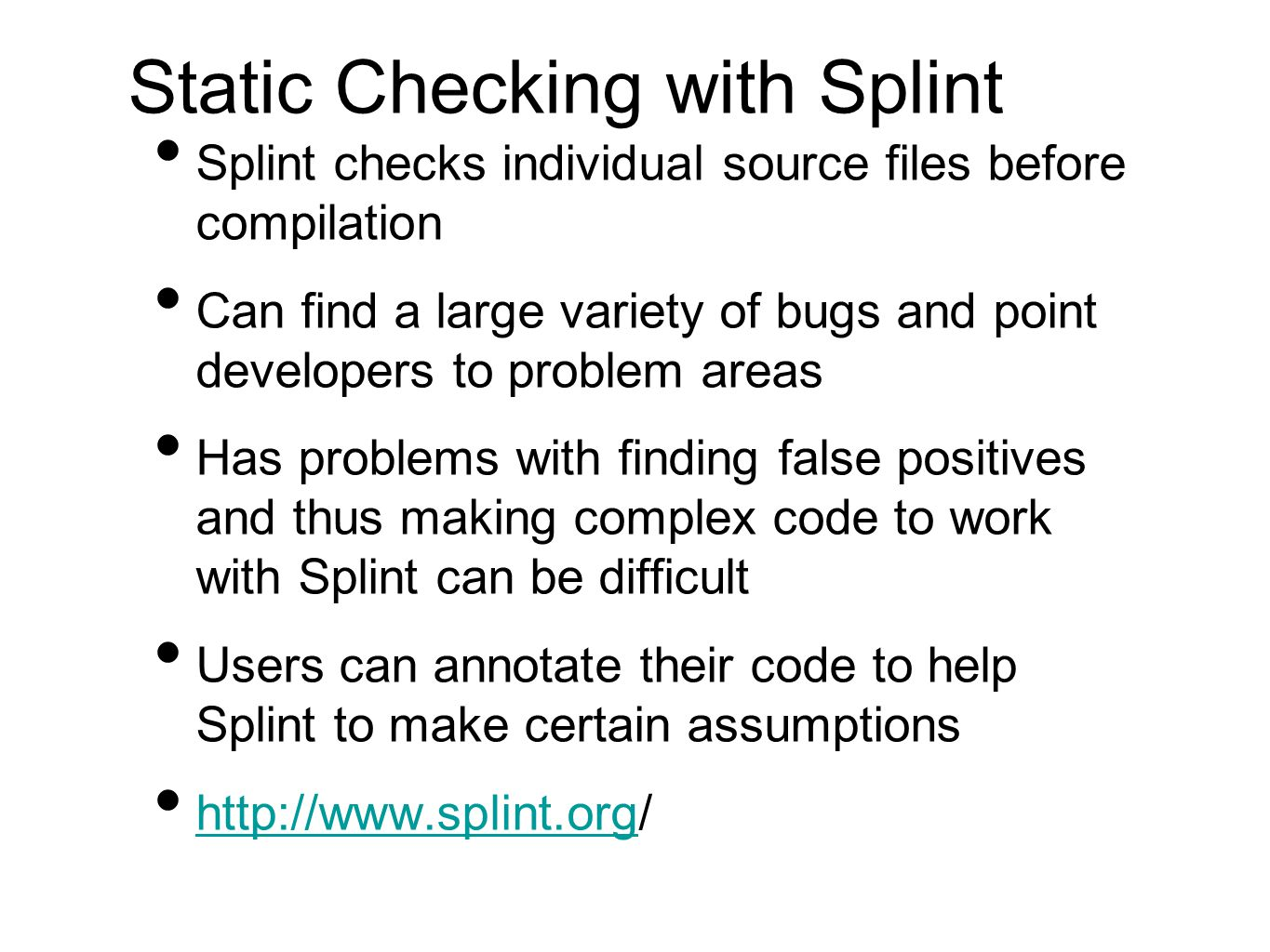 Static Checking with Splint Splint checks individual source files before compilation Can find a large variety of bugs and point developers to problem