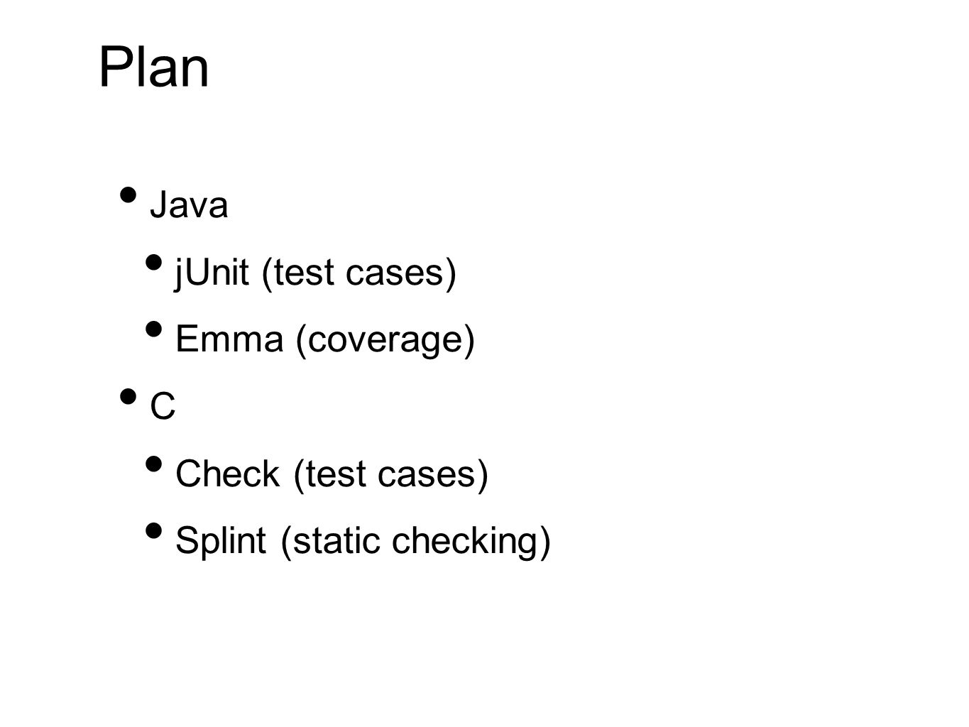 Plan Java jUnit (test cases) Emma (coverage) C Check (test cases) Splint (static checking)