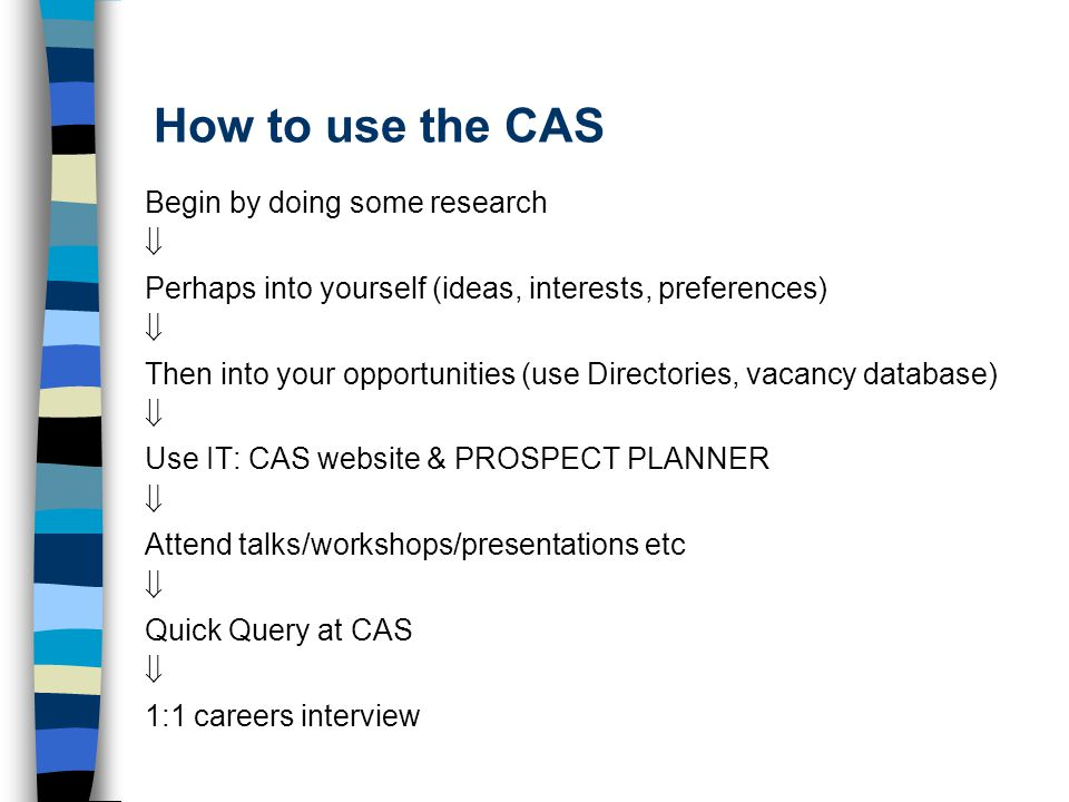 How to use the CAS Begin by doing some research  Perhaps into yourself (ideas, interests, preferences)  Then into your opportunities (use Directories, vacancy database)  Use IT: CAS website & PROSPECT PLANNER  Attend talks/workshops/presentations etc  Quick Query at CAS  1:1 careers interview