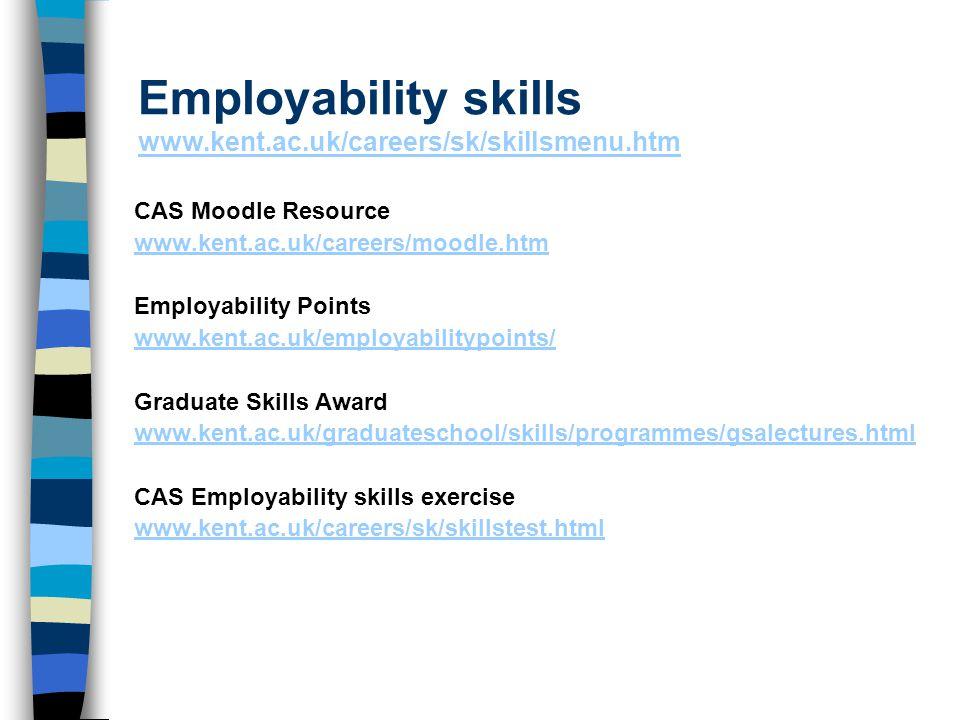 Employability skills www.kent.ac.uk/careers/sk/skillsmenu.htm www.kent.ac.uk/careers/sk/skillsmenu.htm CAS Moodle Resource www.kent.ac.uk/careers/moodle.htm Employability Points www.kent.ac.uk/employabilitypoints/ Graduate Skills Award www.kent.ac.uk/graduateschool/skills/programmes/gsalectures.html CAS Employability skills exercise www.kent.ac.uk/careers/sk/skillstest.html