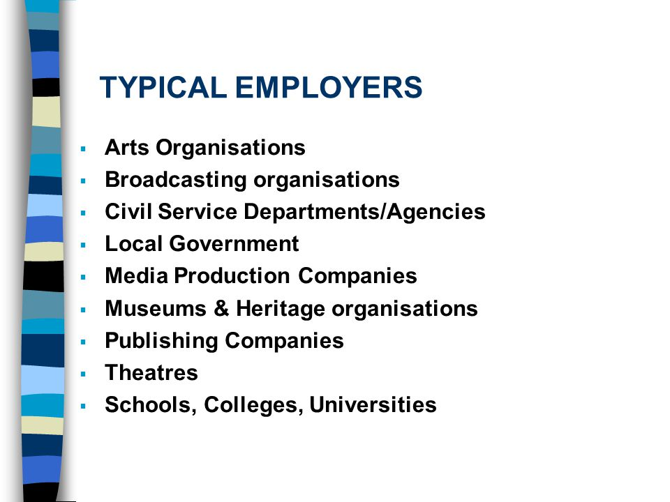 TYPICAL EMPLOYERS  Arts Organisations  Broadcasting organisations  Civil Service Departments/Agencies  Local Government  Media Production Companies  Museums & Heritage organisations  Publishing Companies  Theatres  Schools, Colleges, Universities